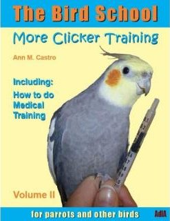 The Bird School. More Clicker Training for Parrots and Other Birds - Ann Castro
