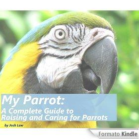My Parrot: A Complete Guide to Raising and Caring for Parrots - Josh Law