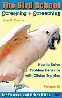 Screaming & Screeching: How to Solve Problem Behavior with Clicker Training - Ann Castro