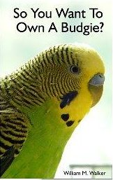 So You Want To Own A Budgie? Parakeet and Budgie Care - William Walker