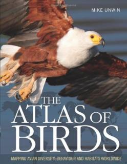 The Atlas of Birds: Mapping avian diversity, behaviour and habitats worldwide - Mike Unwin