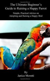 The Ultimate Beginner's Guide to Raising a Happy Parrot - Janice Moretti
